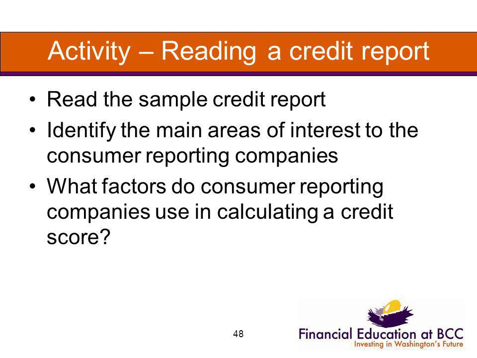 48 Activity – Reading a credit report Read the sample credit report Identify the main areas of interest to the consumer reporting companies What facto