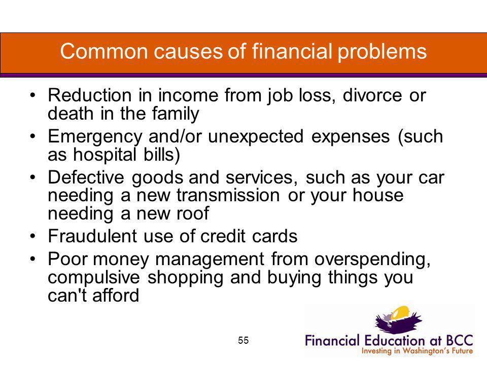 55 Common causes of financial problems Reduction in income from job loss, divorce or death in the family Emergency and/or unexpected expenses (such as