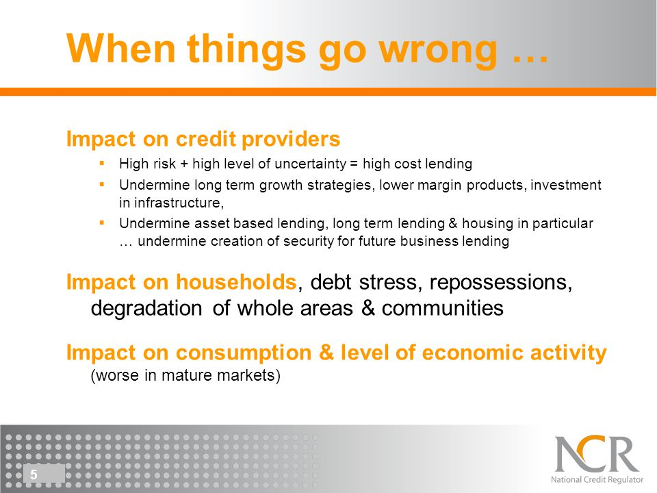 5 When things go wrong … Impact on credit providers High risk + high level of uncertainty = high cost lending Undermine long term growth strategies, lower margin products, investment in infrastructure, Undermine asset based lending, long term lending & housing in particular … undermine creation of security for future business lending Impact on households, debt stress, repossessions, degradation of whole areas & communities Impact on consumption & level of economic activity (worse in mature markets)