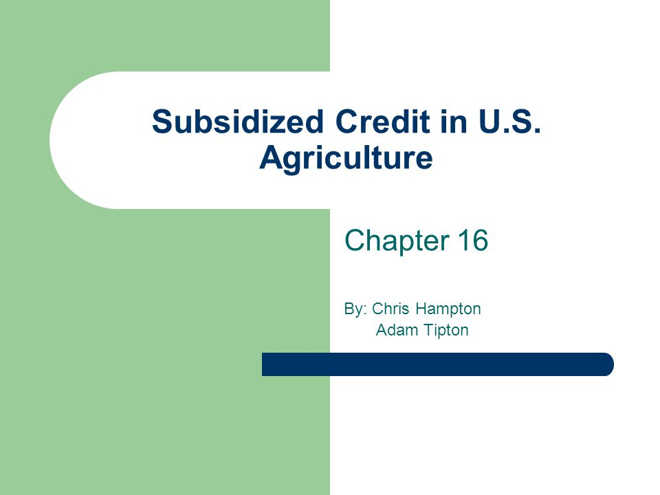 Subsidized Credit in U.S. Agriculture Chapter 16 By: Chris Hampton Adam Tipton