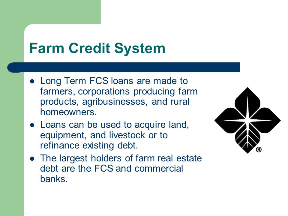 Farm Credit System Long Term FCS loans are made to farmers, corporations producing farm products, agribusinesses, and rural homeowners.
