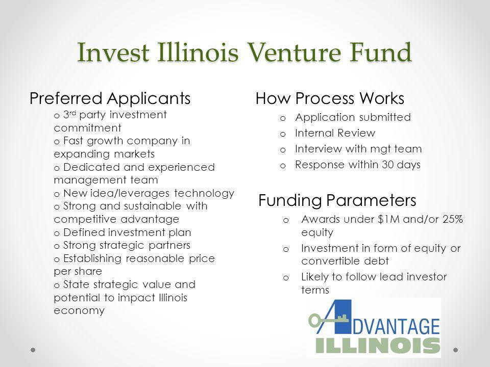 Invest Illinois Venture Fund How Process Works o Application submitted o Internal Review o Interview with mgt team o Response within 30 days Preferred