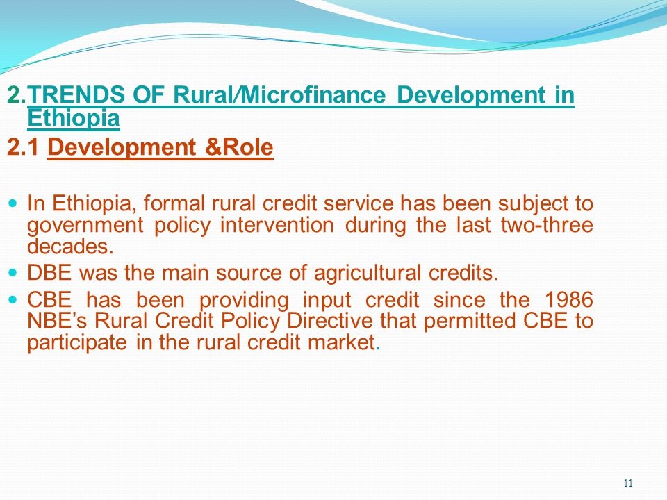11 2.TRENDS OF Rural/Microfinance Development in Ethiopia 2.1 Development &Role In Ethiopia, formal rural credit service has been subject to governmen