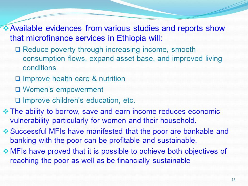 18 Available evidences from various studies and reports show that microfinance services in Ethiopia will: Reduce poverty through increasing income, sm