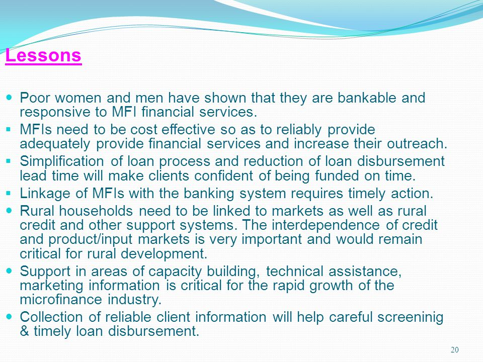 20 Lessons Poor women and men have shown that they are bankable and responsive to MFI financial services. MFIs need to be cost effective so as to reli
