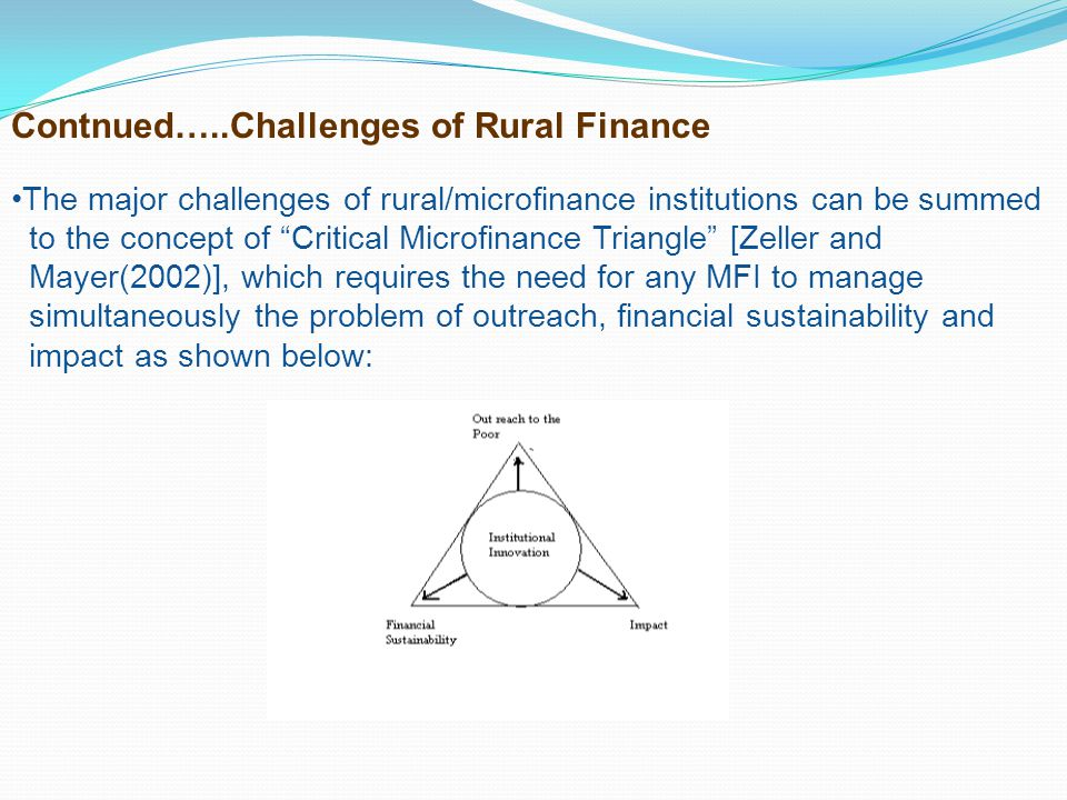 Contnued…..Challenges of Rural Finance The major challenges of rural/microfinance institutions can be summed to the concept of Critical Microfinance T