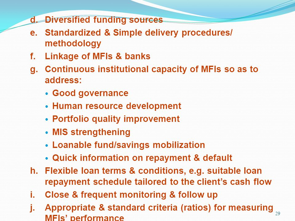 29 d.Diversified funding sources e.Standardized & Simple delivery procedures/ methodology f.Linkage of MFIs & banks g.Continuous institutional capacit