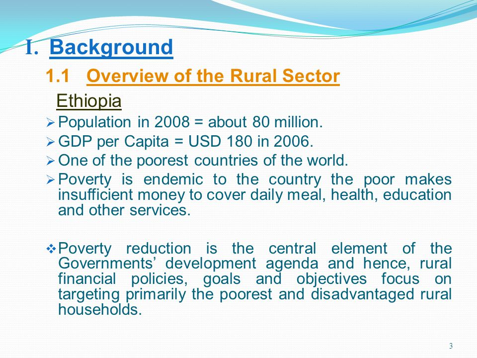 3 I. Background 1.1 Overview of the Rural Sector Ethiopia Population in 2008 = about 80 million. GDP per Capita = USD 180 in 2006. One of the poorest