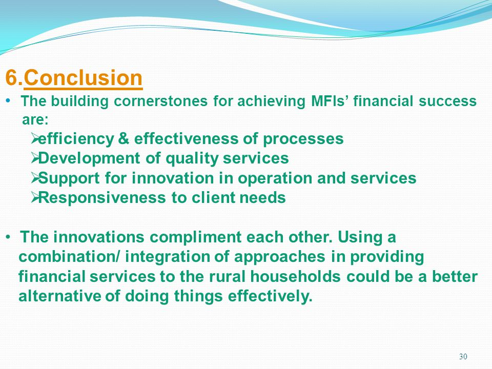 30 6.Conclusion The building cornerstones for achieving MFIs financial success are: efficiency & effectiveness of processes Development of quality ser