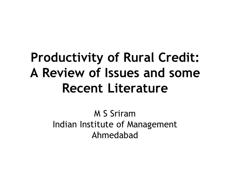 Productivity of Rural Credit: A Review of Issues and some Recent Literature M S Sriram Indian Institute of Management Ahmedabad