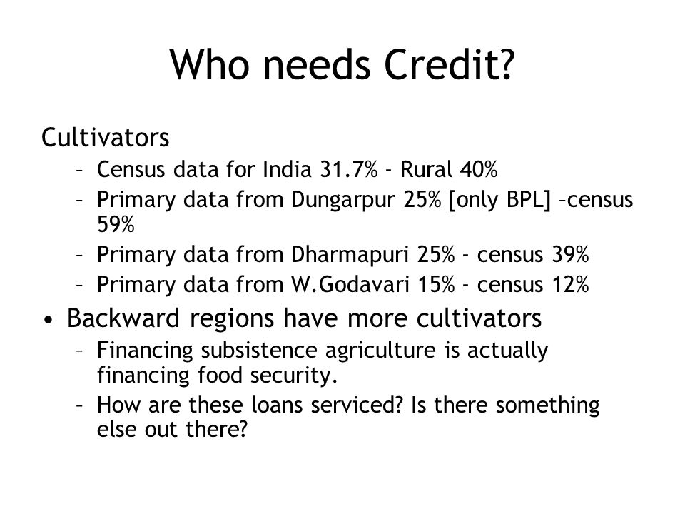 Who needs Credit? Cultivators –Census data for India 31.7% - Rural 40% –Primary data from Dungarpur 25% [only BPL] –census 59% –Primary data from Dhar