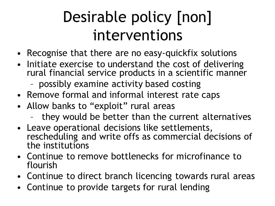Desirable policy [non] interventions Recognise that there are no easy-quickfix solutions Initiate exercise to understand the cost of delivering rural financial service products in a scientific manner –possibly examine activity based costing Remove formal and informal interest rate caps Allow banks to exploit rural areas – they would be better than the current alternatives Leave operational decisions like settlements, rescheduling and write offs as commercial decisions of the institutions Continue to remove bottlenecks for microfinance to flourish Continue to direct branch licencing towards rural areas Continue to provide targets for rural lending