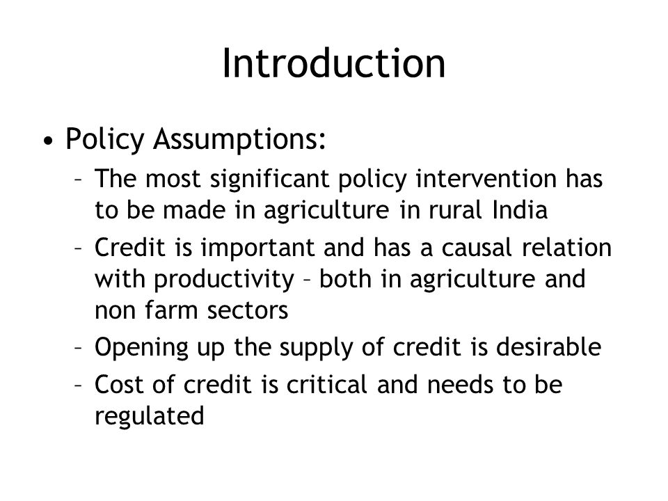 Introduction Policy Assumptions: –The most significant policy intervention has to be made in agriculture in rural India –Credit is important and has a causal relation with productivity – both in agriculture and non farm sectors –Opening up the supply of credit is desirable –Cost of credit is critical and needs to be regulated