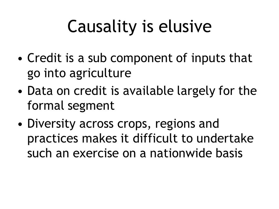 Causality is elusive Credit is a sub component of inputs that go into agriculture Data on credit is available largely for the formal segment Diversity across crops, regions and practices makes it difficult to undertake such an exercise on a nationwide basis
