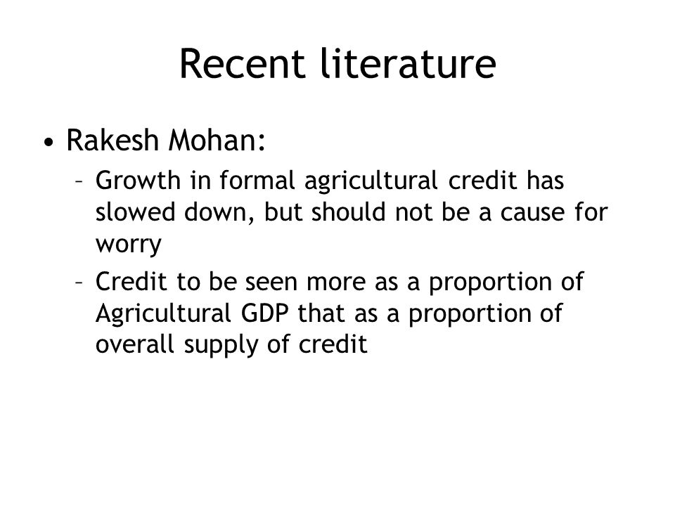 Recent literature Rakesh Mohan: –Growth in formal agricultural credit has slowed down, but should not be a cause for worry –Credit to be seen more as a proportion of Agricultural GDP that as a proportion of overall supply of credit