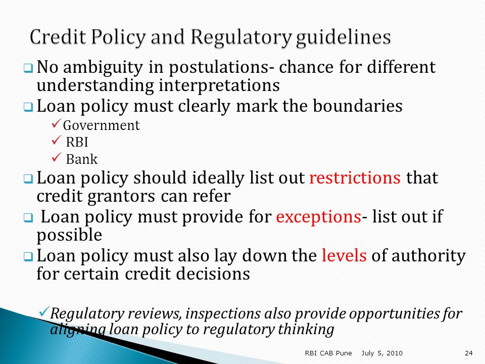 No ambiguity in postulations- chance for different understanding interpretations Loan policy must clearly mark the boundaries Government RBI Bank Loan policy should ideally list out restrictions that credit grantors can refer Loan policy must provide for exceptions- list out if possible Loan policy must also lay down the levels of authority for certain credit decisions Regulatory reviews, inspections also provide opportunities for aligning loan policy to regulatory thinking July 5, RBI CAB Pune