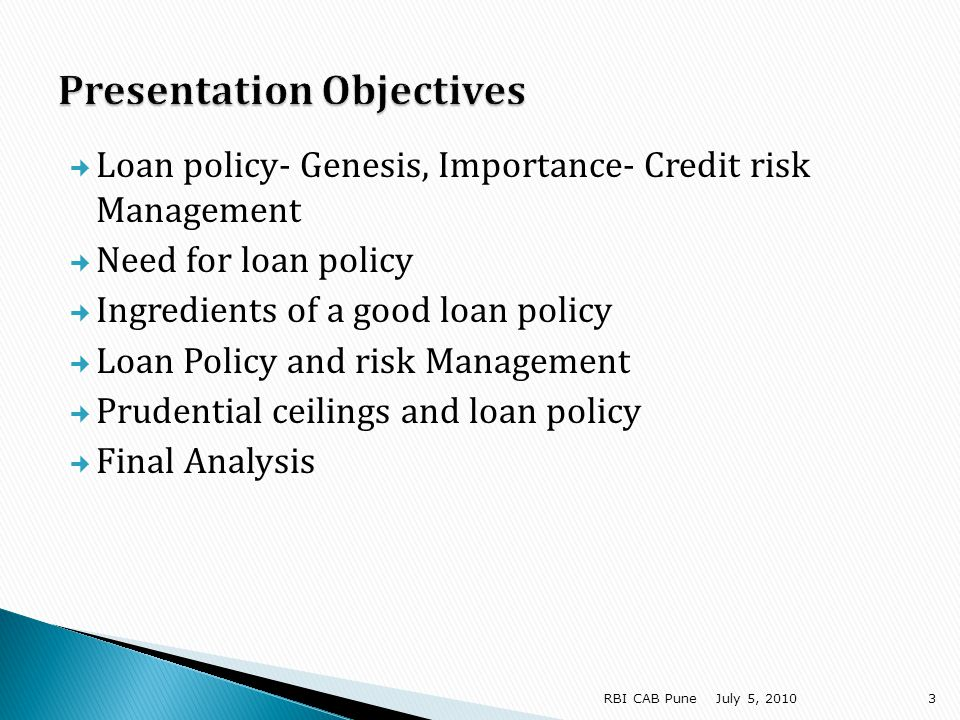 No ambiguity in postulations- chance for different understanding interpretations Loan policy must clearly mark the boundaries Government RBI Bank Loan policy should ideally list out restrictions that credit grantors can refer Loan policy must provide for exceptions- list out if possible Loan policy must also lay down the levels of authority for certain credit decisions Regulatory reviews, inspections also provide opportunities for aligning loan policy to regulatory thinking July 5, 201024RBI CAB Pune