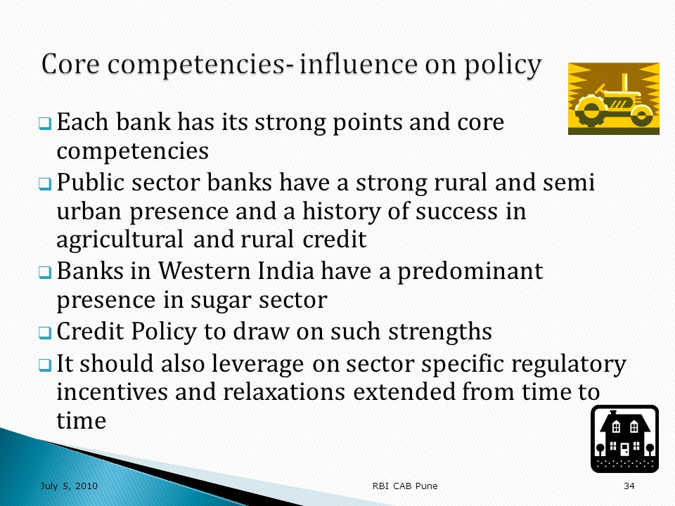Each bank has its strong points and core competencies Public sector banks have a strong rural and semi urban presence and a history of success in agricultural and rural credit Banks in Western India have a predominant presence in sugar sector Credit Policy to draw on such strengths It should also leverage on sector specific regulatory incentives and relaxations extended from time to time July 5, RBI CAB Pune