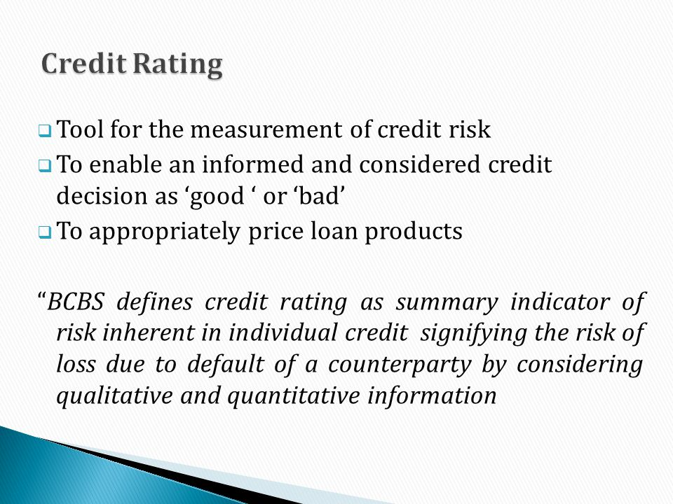 Tool for the measurement of credit risk To enable an informed and considered credit decision as good or bad To appropriately price loan products BCBS defines credit rating as summary indicator of risk inherent in individual credit signifying the risk of loss due to default of a counterparty by considering qualitative and quantitative information