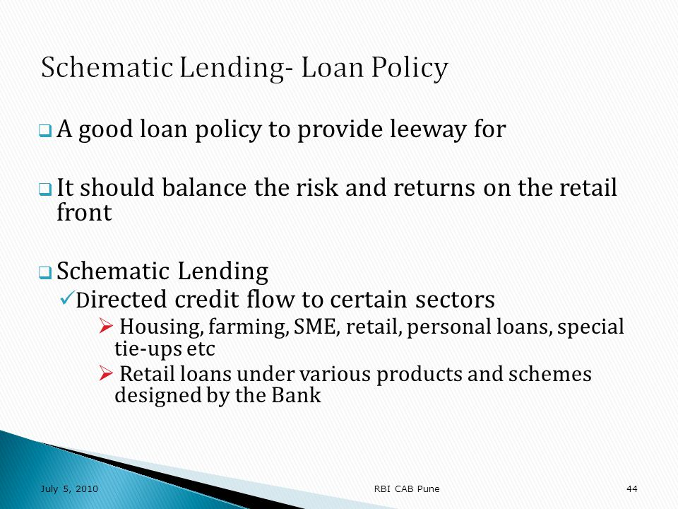 A good loan policy to provide leeway for It should balance the risk and returns on the retail front Schematic Lending D irected credit flow to certain sectors Housing, farming, SME, retail, personal loans, special tie-ups etc Retail loans under various products and schemes designed by the Bank July 5, RBI CAB Pune