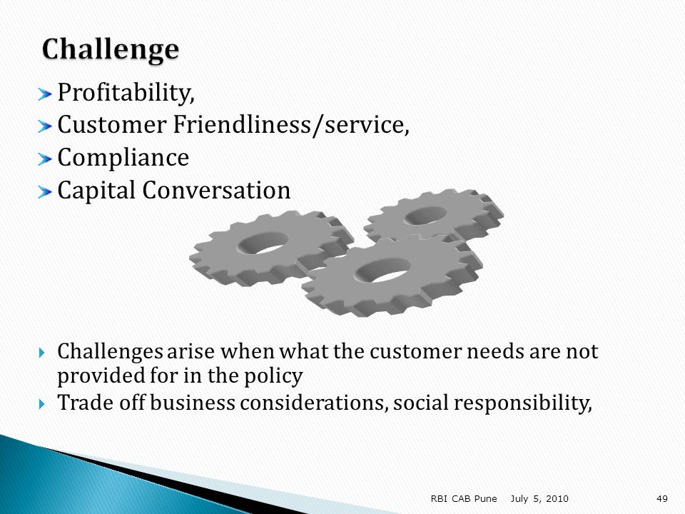 Profitability, Customer Friendliness/service, Compliance Capital Conversation Challenges arise when what the customer needs are not provided for in the policy Trade off business considerations, social responsibility, July 5, RBI CAB Pune