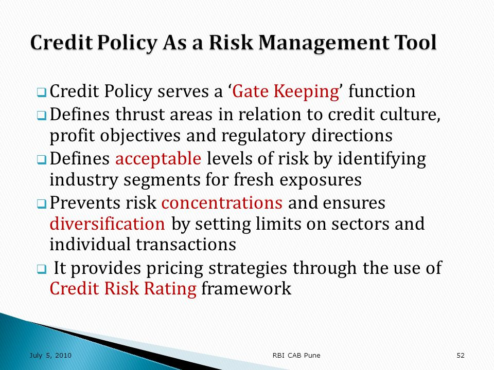 Credit Policy serves a Gate Keeping function Defines thrust areas in relation to credit culture, profit objectives and regulatory directions Defines acceptable levels of risk by identifying industry segments for fresh exposures Prevents risk concentrations and ensures diversification by setting limits on sectors and individual transactions It provides pricing strategies through the use of Credit Risk Rating framework July 5, RBI CAB Pune