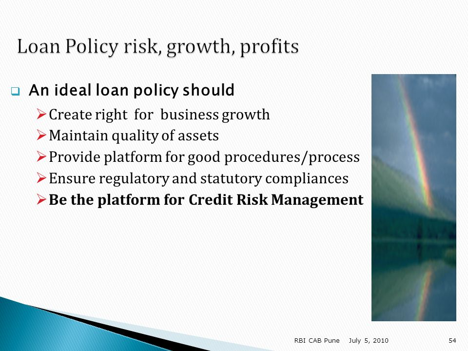 An ideal loan policy should Create right for business growth Maintain quality of assets Provide platform for good procedures/process Ensure regulatory and statutory compliances Be the platform for Credit Risk Management July 5, RBI CAB Pune