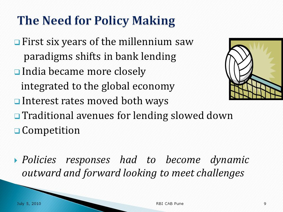 A Delicate Balancing Act Overriding objective of credit policy Healthy Balance between Credit Volumes, Earnings & Asset Quality Within the framework of Regulatory prescriptions, Corporate goals - social responsibilities July 5, 201020RBI CAB Pune