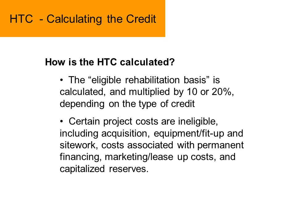 HTC - Calculating the Credit How is the HTC calculated? The eligible rehabilitation basis is calculated, and multiplied by 10 or 20%, depending on the