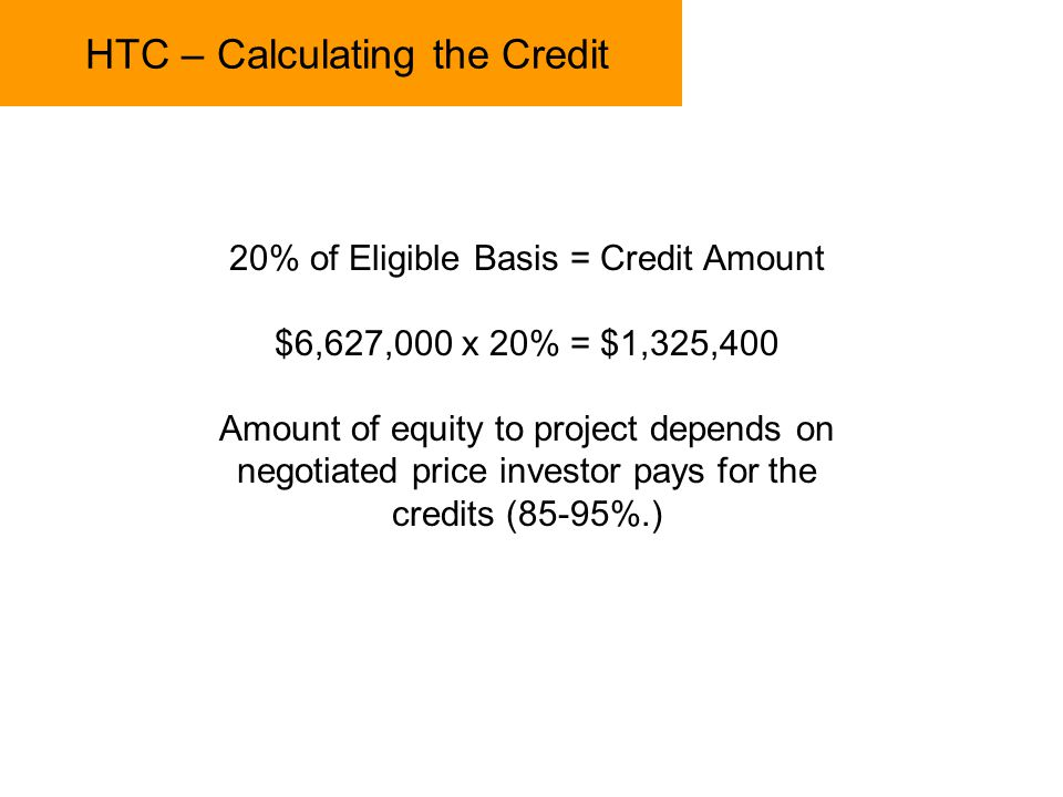 HTC – Calculating the Credit 20% of Eligible Basis = Credit Amount $6,627,000 x 20% = $1,325,400 Amount of equity to project depends on negotiated pri
