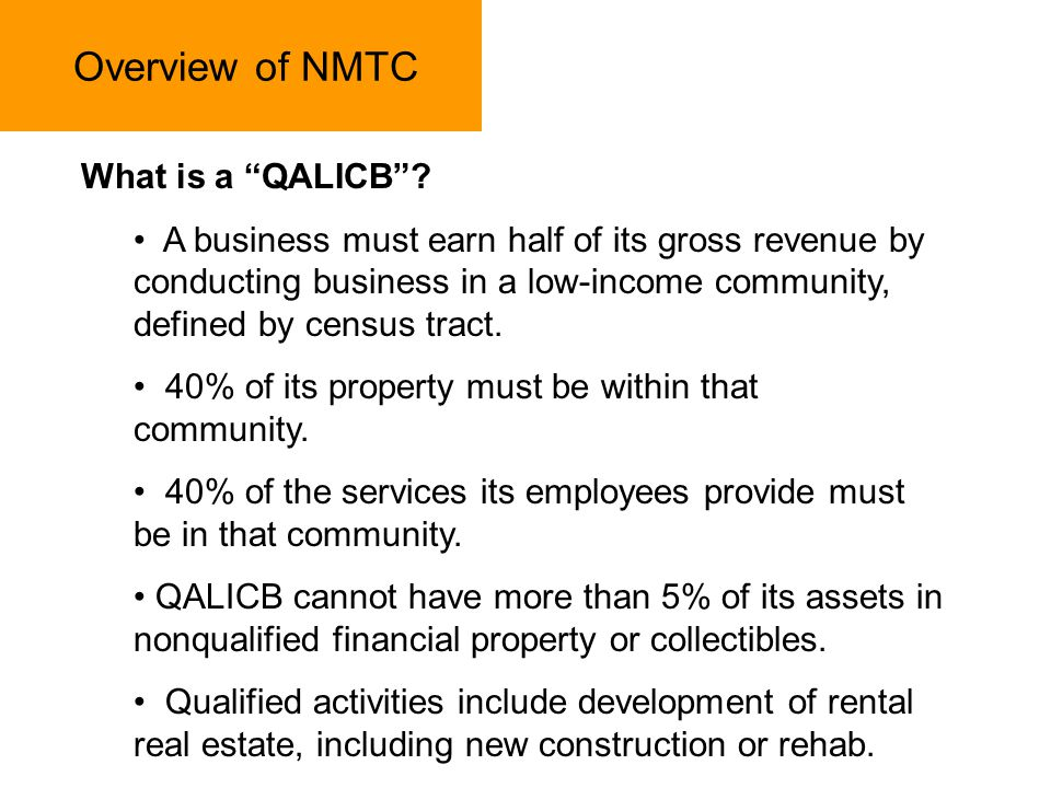 Overview of NMTC What is a QALICB? A business must earn half of its gross revenue by conducting business in a low-income community, defined by census