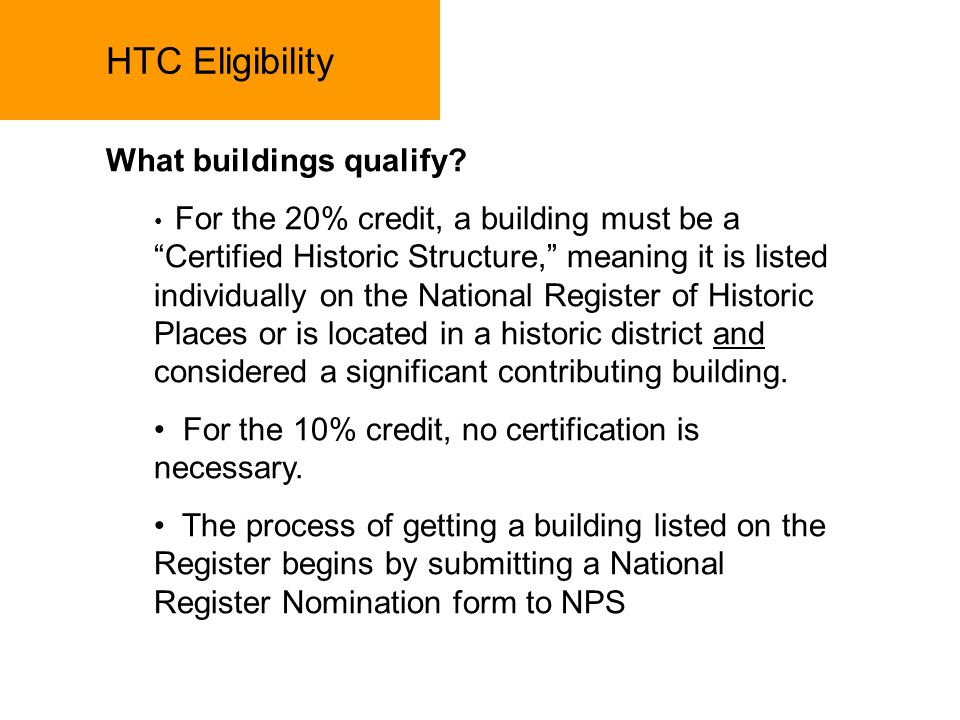 HTC Eligibility What buildings qualify? For the 20% credit, a building must be a Certified Historic Structure, meaning it is listed individually on th