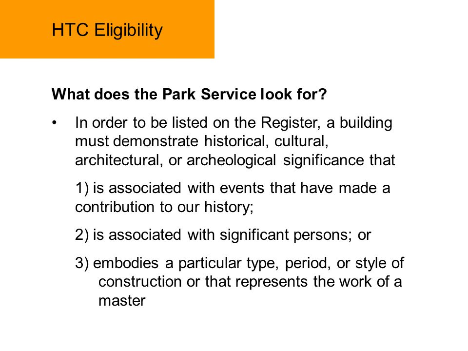HTC Eligibility The certification process: The process of getting a Project certified for Historic Credits begins by submitting a Part 1 Submission to the NPS, which documents existing building conditions prior to the rehabilitation, and documents its qualifications as an eligible structure The Part 1 is reviewed by the States Historic Preservation Officer, who forwards the Part 1 submission to the National Park Service if it is approved