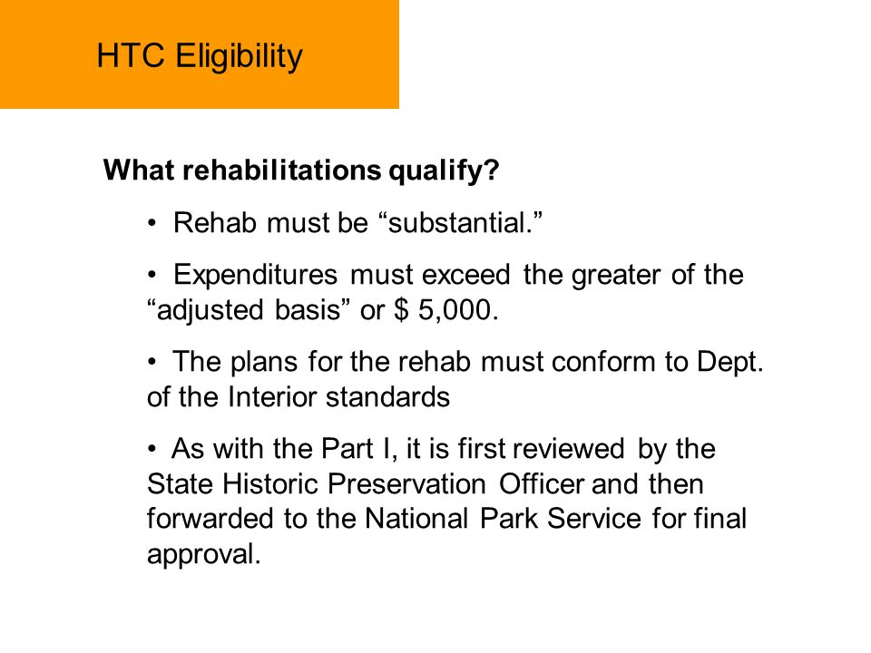 HTC Eligibility What rehabilitations qualify? Rehab must be substantial. Expenditures must exceed the greater of the adjusted basis or $ 5,000. The pl