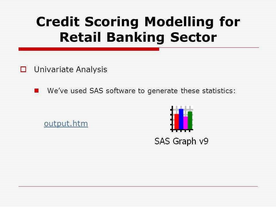 Univariate Analysis Weve used SAS software to generate these statistics: output.htm Credit Scoring Modelling for Retail Banking Sector