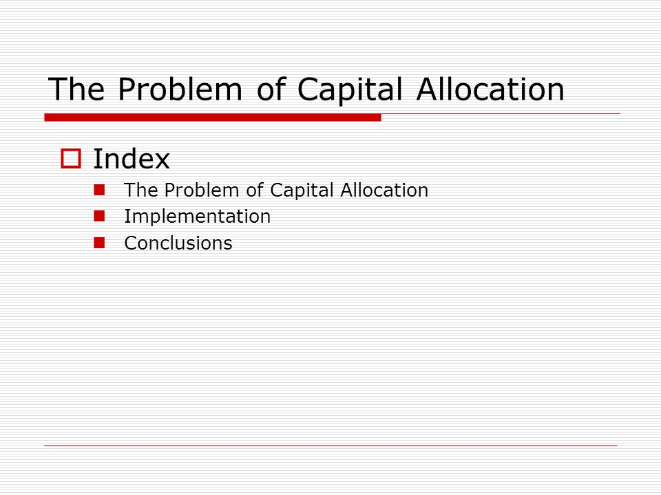 The Problem of Capital Allocation Index The Problem of Capital Allocation Implementation Conclusions
