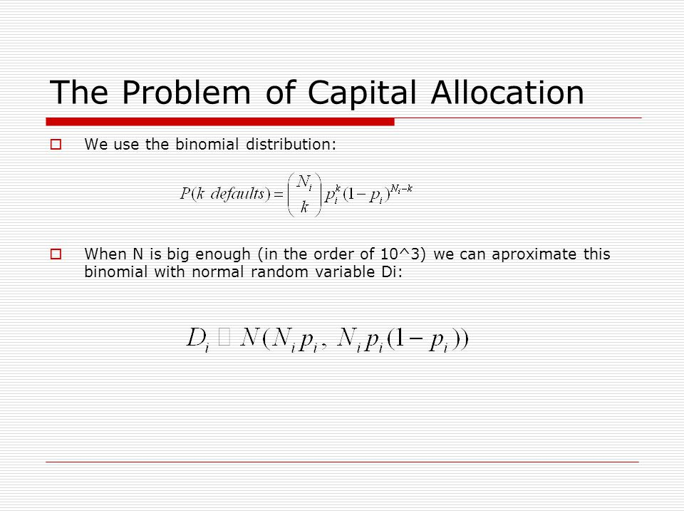 The Problem of Capital Allocation We use the binomial distribution: When N is big enough (in the order of 10^3) we can aproximate this binomial with normal random variable Di: