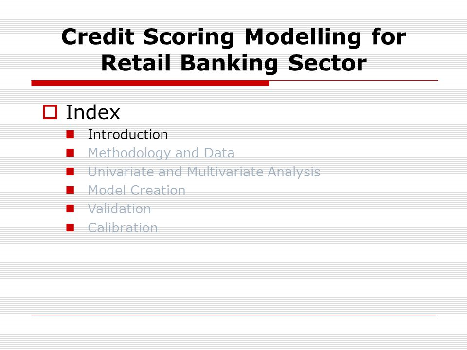 Credit Scoring Modelling for Retail Banking Sector Index Introduction Methodology and Data Univariate and Multivariate Analysis Model Creation Validation Calibration
