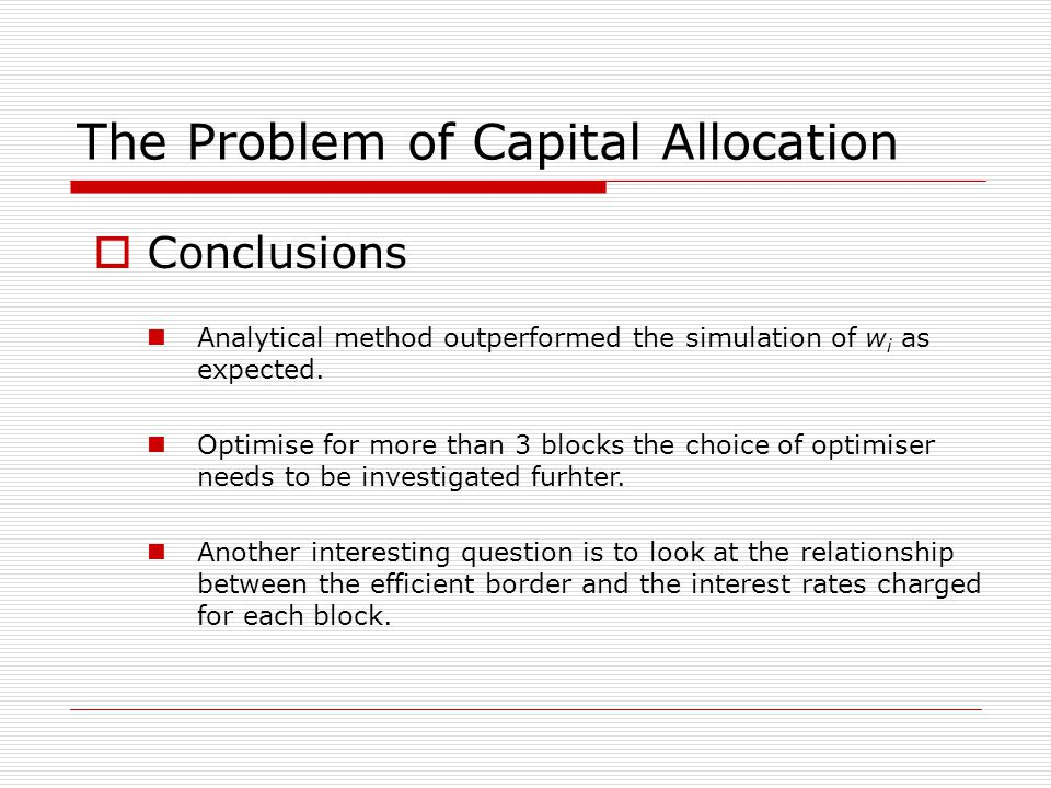 The Problem of Capital Allocation Conclusions Analytical method outperformed the simulation of w i as expected.