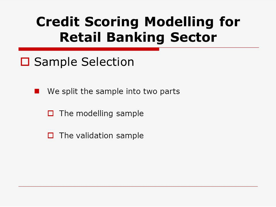 Sample Selection We split the sample into two parts The modelling sample The validation sample Credit Scoring Modelling for Retail Banking Sector
