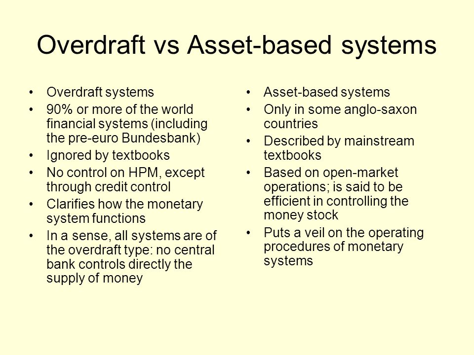 Overdraft vs Asset-based systems Overdraft systems 90% or more of the world financial systems (including the pre-euro Bundesbank) Ignored by textbooks No control on HPM, except through credit control Clarifies how the monetary system functions In a sense, all systems are of the overdraft type: no central bank controls directly the supply of money Asset-based systems Only in some anglo-saxon countries Described by mainstream textbooks Based on open-market operations; is said to be efficient in controlling the money stock Puts a veil on the operating procedures of monetary systems