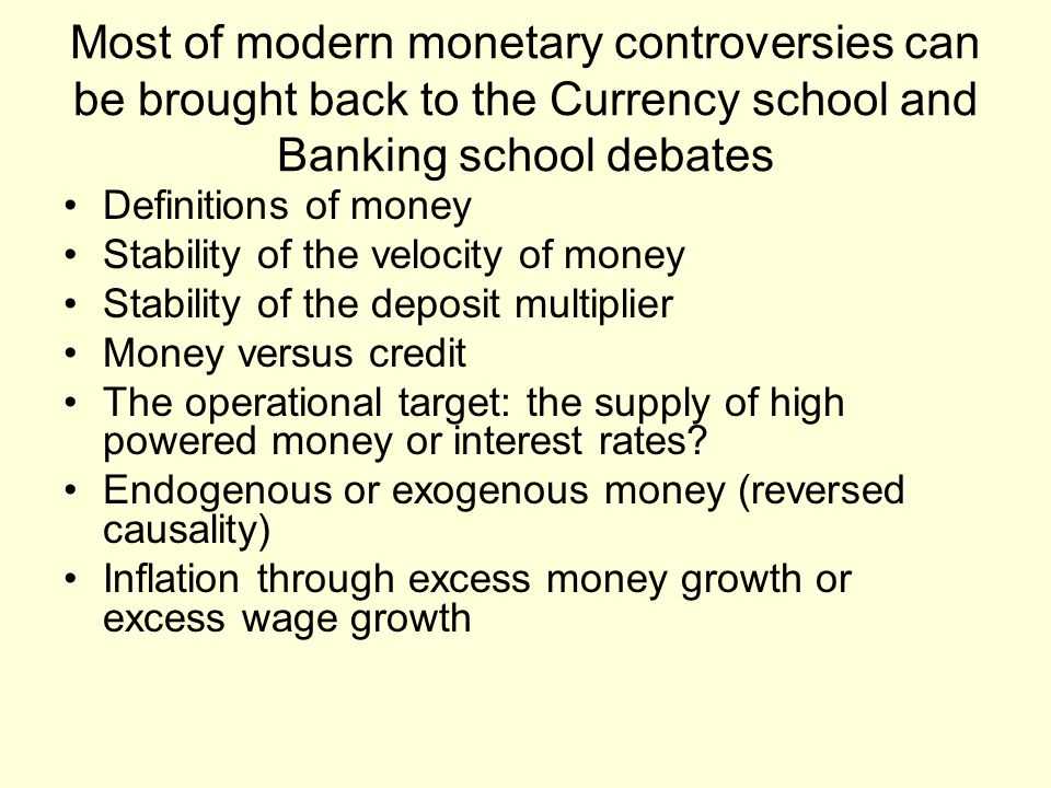 Most of modern monetary controversies can be brought back to the Currency school and Banking school debates Definitions of money Stability of the velo