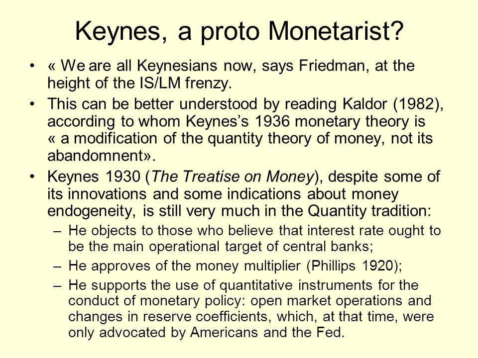 Keynes, a proto Monetarist? « We are all Keynesians now, says Friedman, at the height of the IS/LM frenzy. This can be better understood by reading Ka