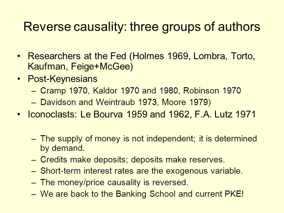 Reverse causality: three groups of authors Researchers at the Fed (Holmes 1969, Lombra, Torto, Kaufman, Feige+McGee) Post-Keynesians –Cramp 1970, Kaldor 1970 and 1980, Robinson 1970 –Davidson and Weintraub 1973, Moore 1979) Iconoclasts: Le Bourva 1959 and 1962, F.A.