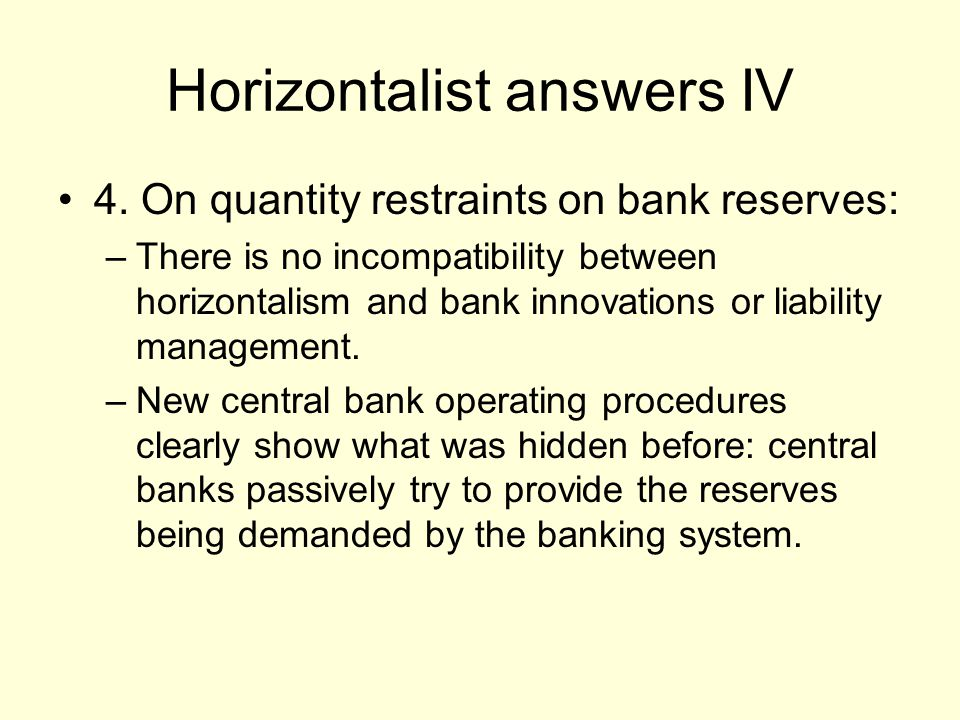 Horizontalist answers IV 4. On quantity restraints on bank reserves: –There is no incompatibility between horizontalism and bank innovations or liabil