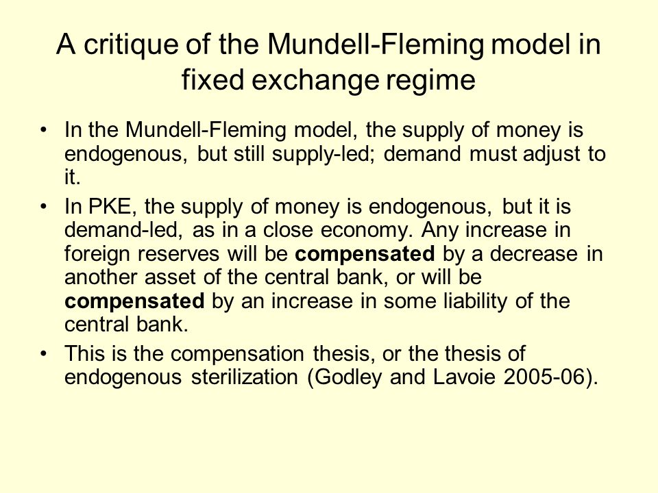 A critique of the Mundell-Fleming model in fixed exchange regime In the Mundell-Fleming model, the supply of money is endogenous, but still supply-led; demand must adjust to it.