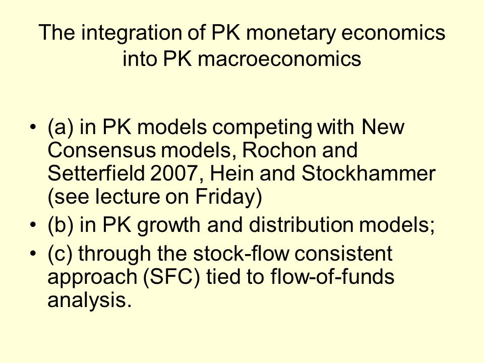 (a) in PK models competing with New Consensus models, Rochon and Setterfield 2007, Hein and Stockhammer (see lecture on Friday) (b) in PK growth and distribution models; (c) through the stock-flow consistent approach (SFC) tied to flow-of-funds analysis.