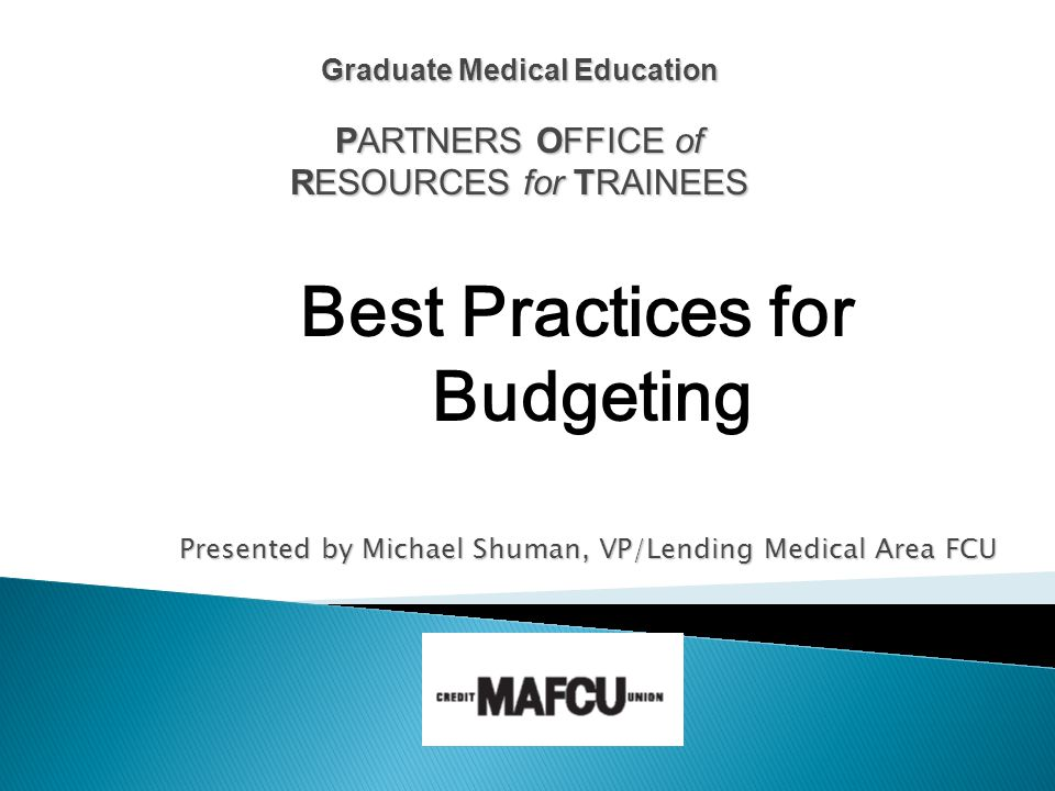 Presented by Michael Shuman, VP/Lending Medical Area FCU Graduate Medical Education PARTNERS OFFICE of RESOURCES for TRAINEES Best Practices for Budgeting