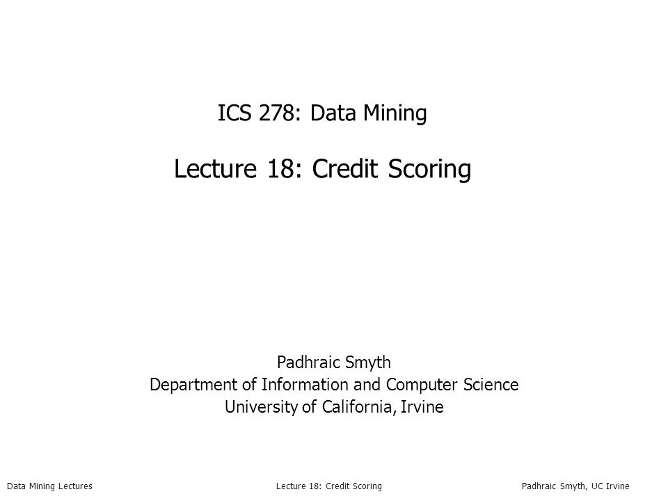 Data Mining Lectures Lecture 18: Credit Scoring Padhraic Smyth, UC Irvine ICS 278: Data Mining Lecture 18: Credit Scoring Padhraic Smyth Department of Information and Computer Science University of California, Irvine