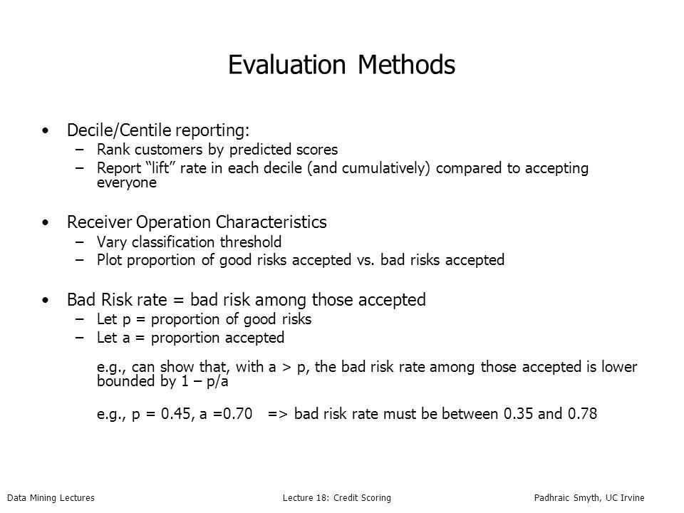 Data Mining Lectures Lecture 18: Credit Scoring Padhraic Smyth, UC Irvine Evaluation Methods Decile/Centile reporting: –Rank customers by predicted scores –Report lift rate in each decile (and cumulatively) compared to accepting everyone Receiver Operation Characteristics –Vary classification threshold –Plot proportion of good risks accepted vs.